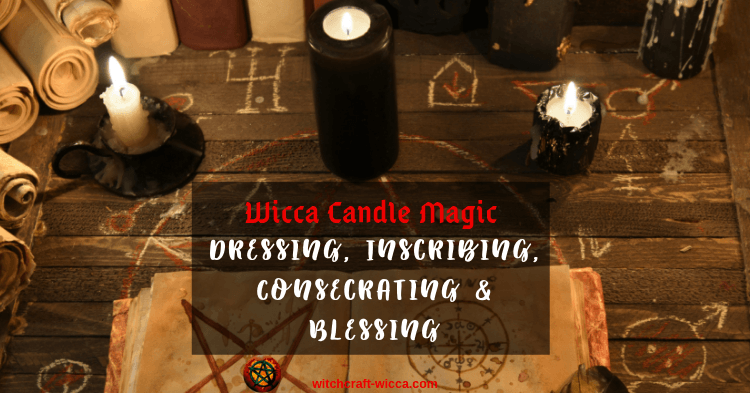 Wicca Candle Magic - Dressing, Inscribing, Consecrating and Blessing